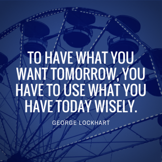 to have what you want tomorrow, you have