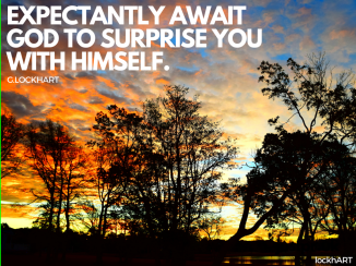 expectantyly await god to surprise you with himself.